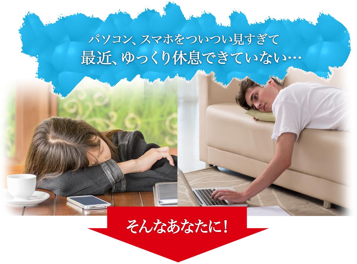 パソコン、スマホをついつい見すぎて最近、ゆっくり休息できていない…そんなあなたに!